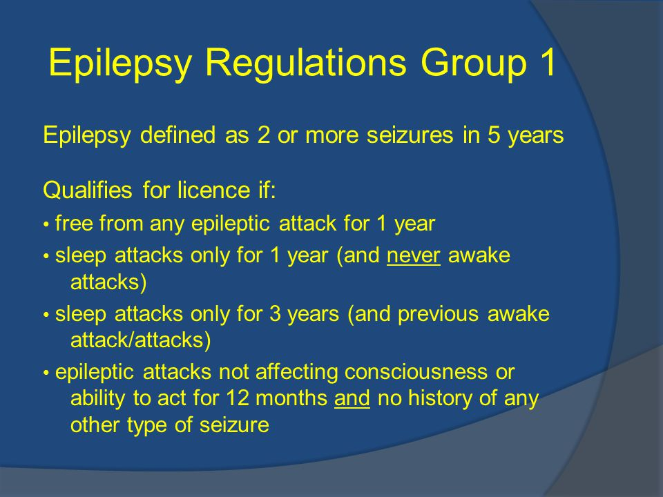 Epilepsy Regulations Group 1 Epilepsy defined as 2 or more seizures in 5 years Qualifies for licence if: free from any epileptic attack for 1 year sleep attacks only for 1 year (and never awake attacks) sleep attacks only for 3 years (and previous awake attack/attacks) epileptic attacks not affecting consciousness or ability to act for 12 months and no history of any other type of seizure