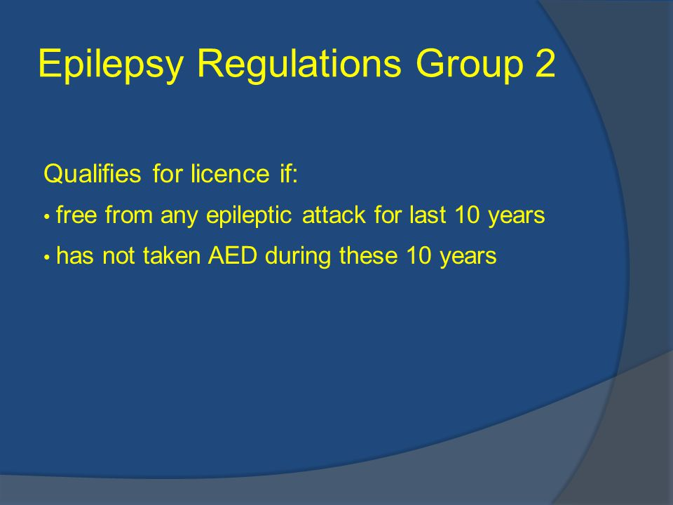 Epilepsy Regulations Group 2 Qualifies for licence if: free from any epileptic attack for last 10 years has not taken AED during these 10 years