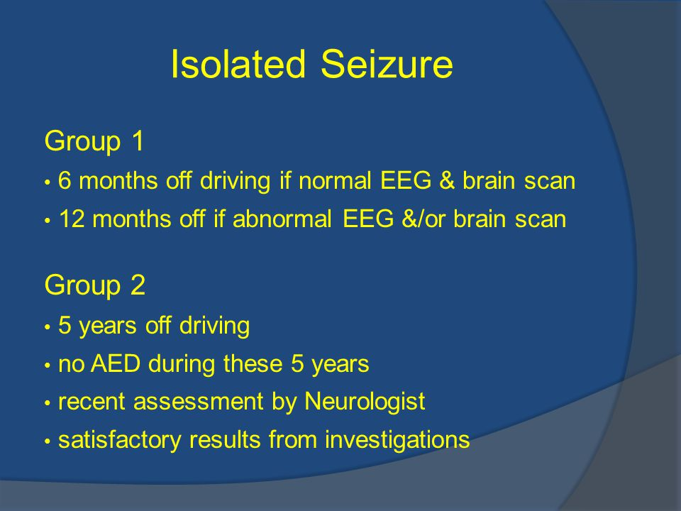 Isolated Seizure Group 1 6 months off driving if normal EEG & brain scan 12 months off if abnormal EEG &/or brain scan Group 2 5 years off driving no AED during these 5 years recent assessment by Neurologist satisfactory results from investigations