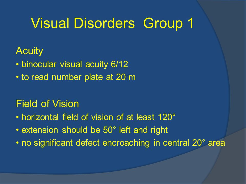 Visual Disorders Group 1 Acuity binocular visual acuity 6/12 to read number plate at 20 m Field of Vision horizontal field of vision of at least 120° extension should be 50° left and right no significant defect encroaching in central 20° area