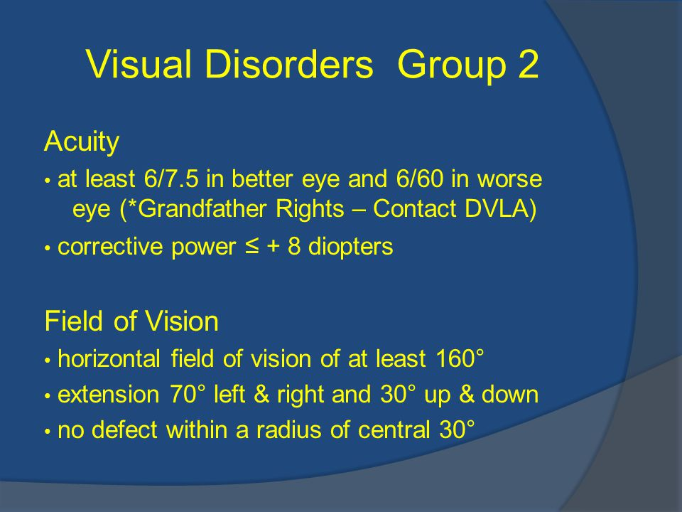 Visual Disorders Group 2 Acuity at least 6/7.5 in better eye and 6/60 in worse eye (*Grandfather Rights – Contact DVLA) corrective power ≤ + 8 diopters Field of Vision horizontal field of vision of at least 160° extension 70° left & right and 30° up & down no defect within a radius of central 30°