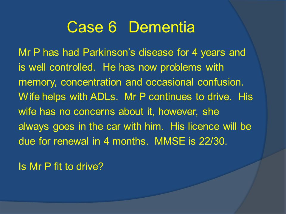 Case 6 Dementia Mr P has had Parkinson's disease for 4 years and is well controlled.