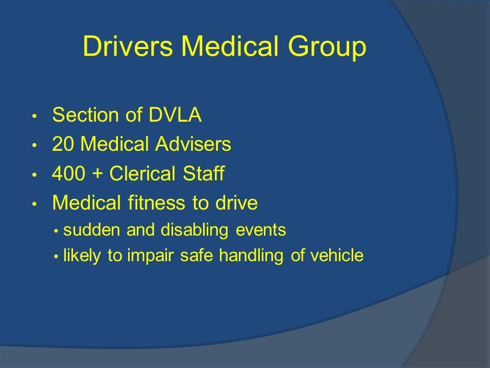 Drivers Medical Group Section of DVLA 20 Medical Advisers 400 + Clerical Staff Medical fitness to drive sudden and disabling events likely to impair safe handling of vehicle