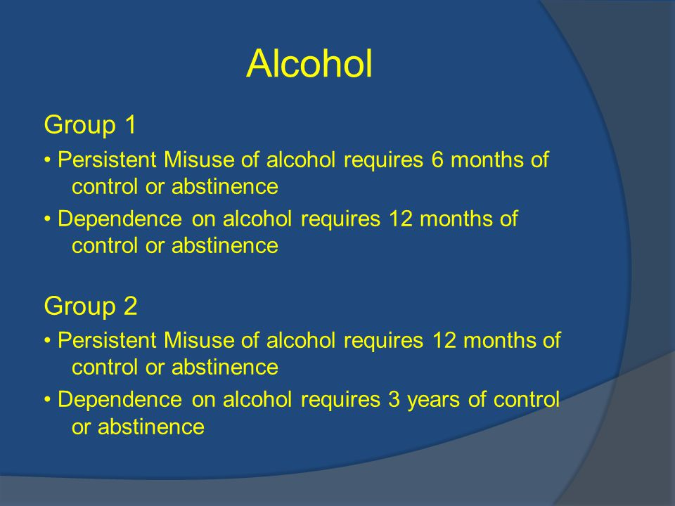 Alcohol Group 1 Persistent Misuse of alcohol requires 6 months of control or abstinence Dependence on alcohol requires 12 months of control or abstinence Group 2 Persistent Misuse of alcohol requires 12 months of control or abstinence Dependence on alcohol requires 3 years of control or abstinence