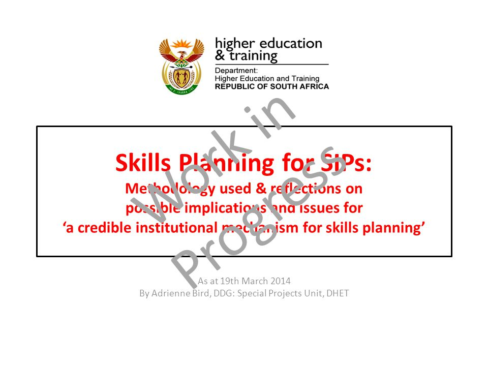 Skills Planning for SIPs:Methodology used & reflections onpossible implications and issues for'a credible institutional mechanism for skills planning' Skills Planning for SIPs: Methodology used & reflections on possible implications and issues for 'a credible institutional mechanism for skills planning' As at 19th March 2014 By Adrienne Bird, DDG: Special Projects Unit, DHET Work in Progress