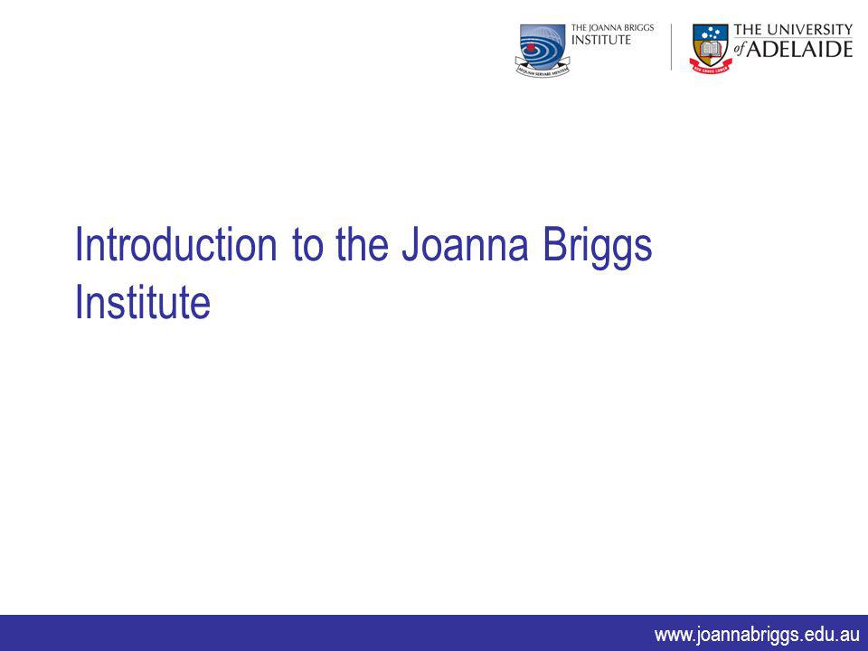 www.joannabriggs.edu.au Introduction to the Joanna Briggs Institute