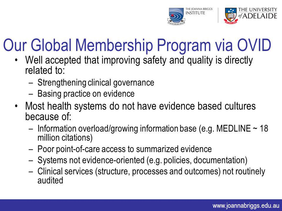 www.joannabriggs.edu.au Our Global Membership Program via OVID Well accepted that improving safety and quality is directly related to: –Strengthening