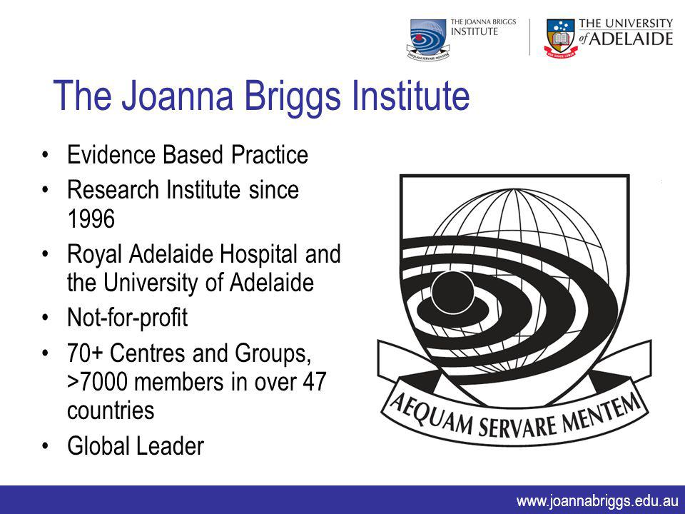 www.joannabriggs.edu.au The Joanna Briggs Institute Evidence Based Practice Research Institute since 1996 Royal Adelaide Hospital and the University o