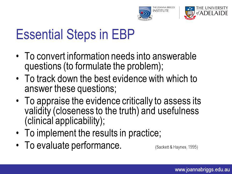 www.joannabriggs.edu.au Essential Steps in EBP To convert information needs into answerable questions (to formulate the problem); To track down the be