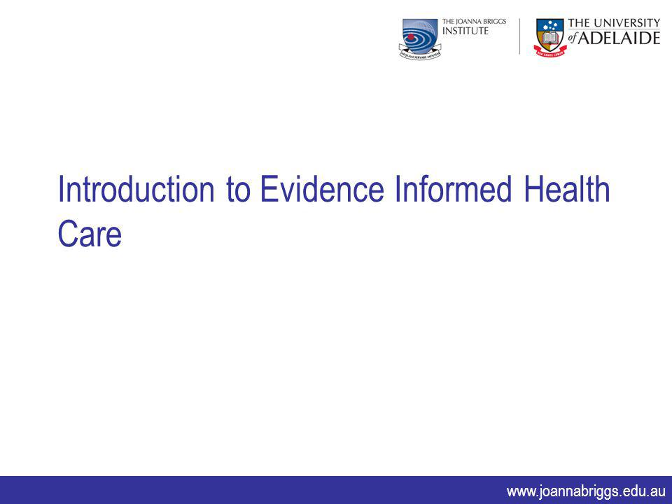www.joannabriggs.edu.au Introduction to Evidence Informed Health Care