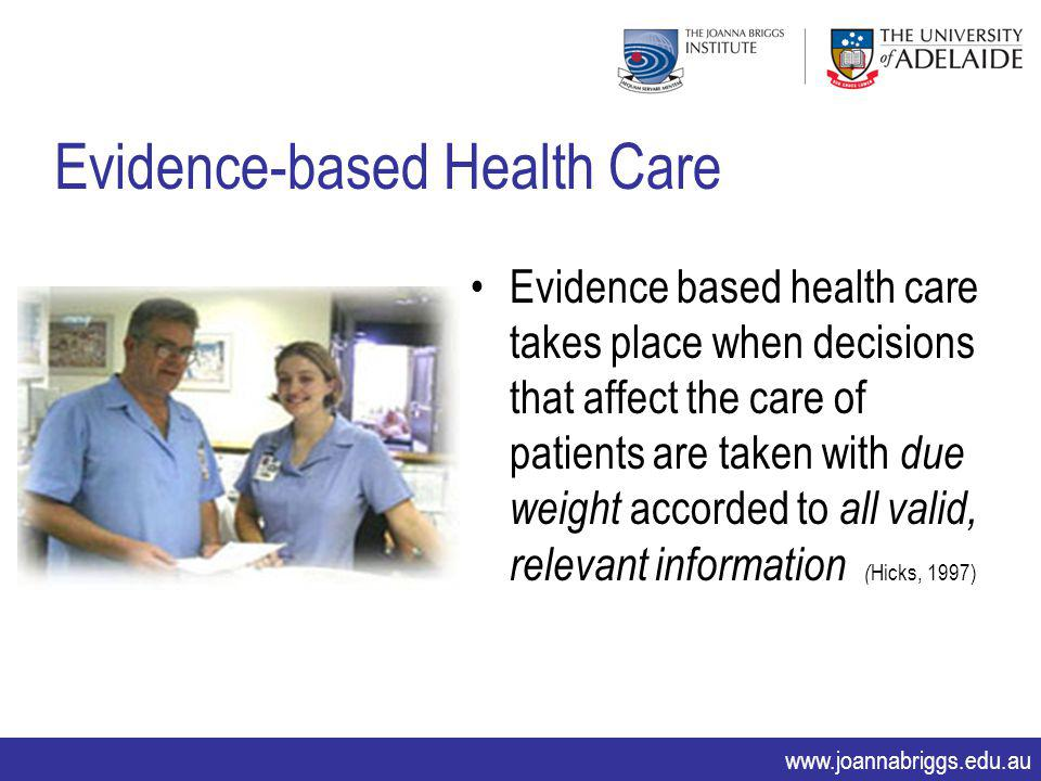 www.joannabriggs.edu.au Evidence based health care takes place when decisions that affect the care of patients are taken with due weight accorded to a