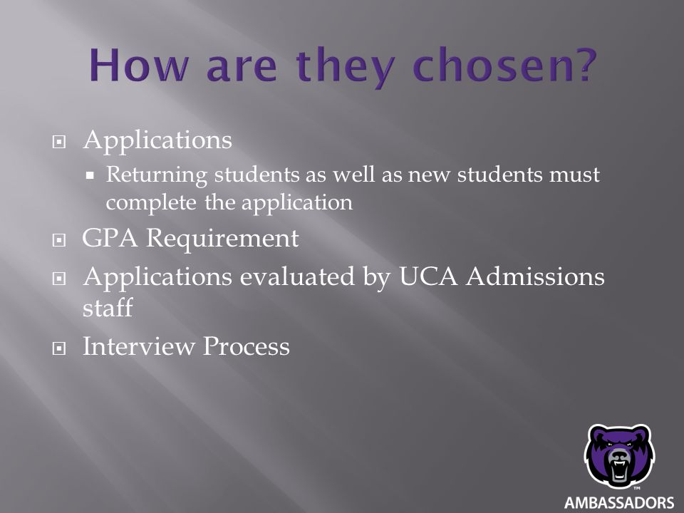  Applications  Returning students as well as new students must complete the application  GPA Requirement  Applications evaluated by UCA Admissions staff  Interview Process