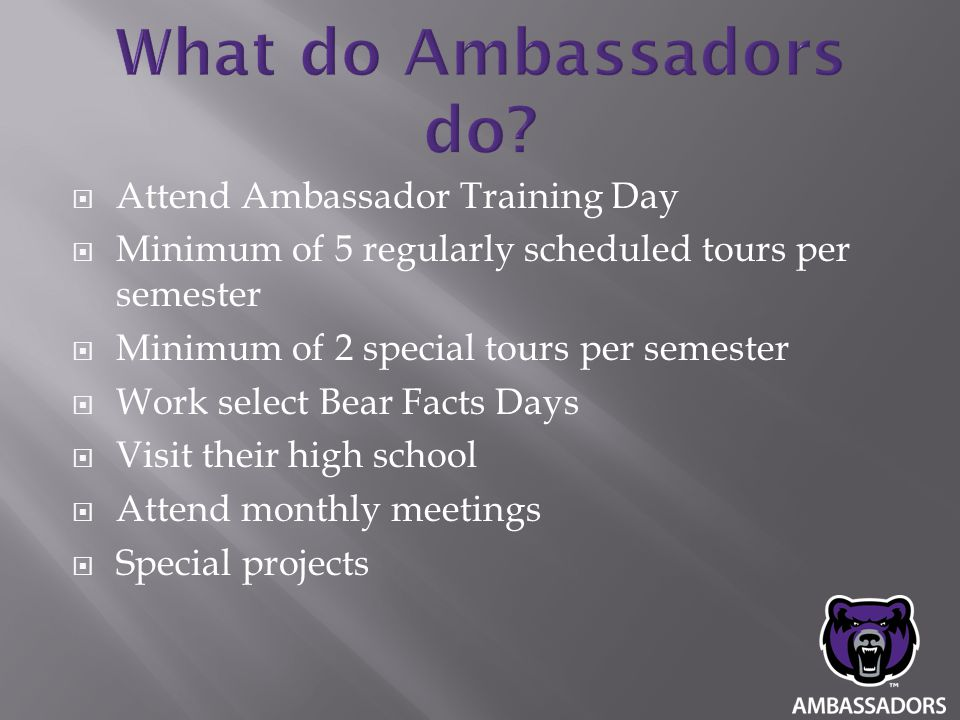  Attend Ambassador Training Day  Minimum of 5 regularly scheduled tours per semester  Minimum of 2 special tours per semester  Work select Bear Fa