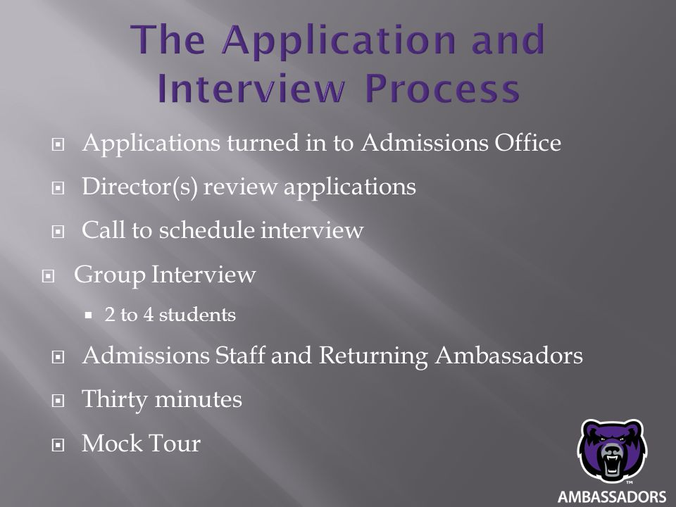  Applications turned in to Admissions Office  Director(s) review applications  Call to schedule interview  Group Interview  2 to 4 students  Adm