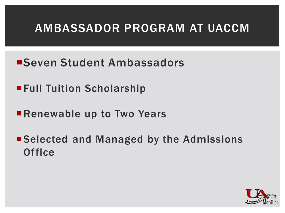  Seven Student Ambassadors  Full Tuition Scholarship  Renewable up to Two Years  Selected and Managed by the Admissions Office AMBASSADOR PROGRAM