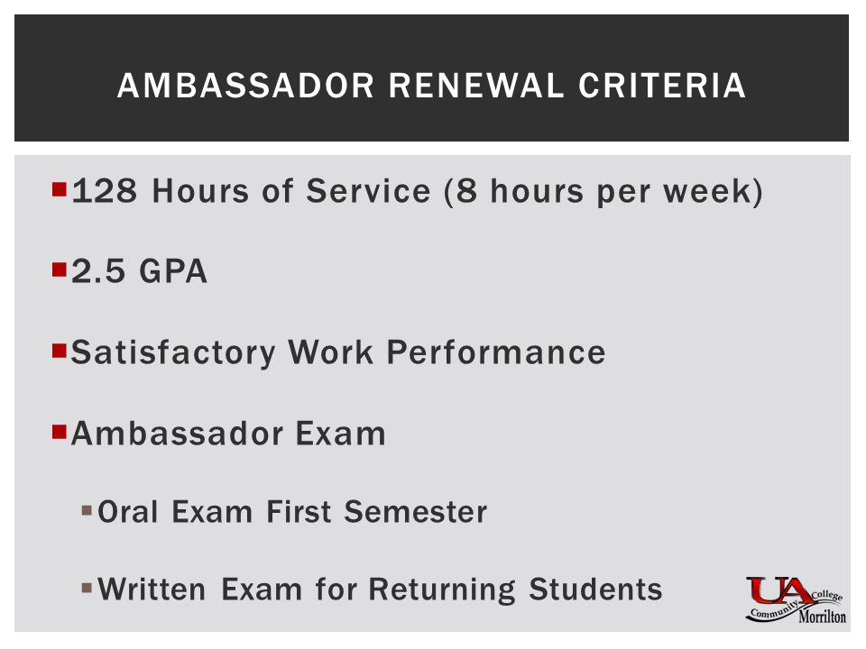  128 Hours of Service (8 hours per week)  2.5 GPA  Satisfactory Work Performance  Ambassador Exam  Oral Exam First Semester  Written Exam for Returning Students AMBASSADOR RENEWAL CRITERIA