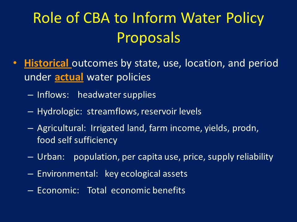 Role of CBA to Inform Water Policy Proposals Historical outcomes by state, use, location, and period under actual water policies – Inflows: headwater supplies – Hydrologic: streamflows, reservoir levels – Agricultural: Irrigated land, farm income, yields, prodn, food self sufficiency – Urban: population, per capita use, price, supply reliability – Environmental: key ecological assets – Economic: Total economic benefits