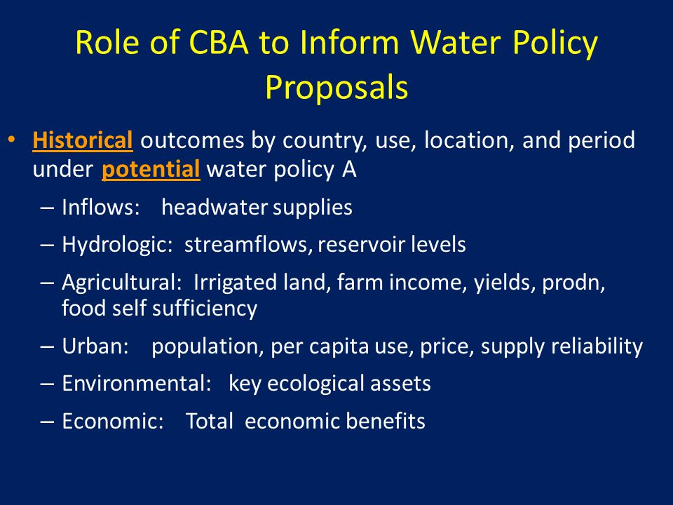 Role of CBA to Inform Water Policy Proposals Historical outcomes by country, use, location, and period under potential water policy A – Inflows: headwater supplies – Hydrologic: streamflows, reservoir levels – Agricultural: Irrigated land, farm income, yields, prodn, food self sufficiency – Urban: population, per capita use, price, supply reliability – Environmental: key ecological assets – Economic: Total economic benefits