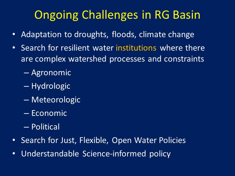 Ongoing Challenges in RG Basin Adaptation to droughts, floods, climate change Search for resilient water institutions where there are complex watershed processes and constraints – Agronomic – Hydrologic – Meteorologic – Economic – Political Search for Just, Flexible, Open Water Policies Understandable Science-informed policy