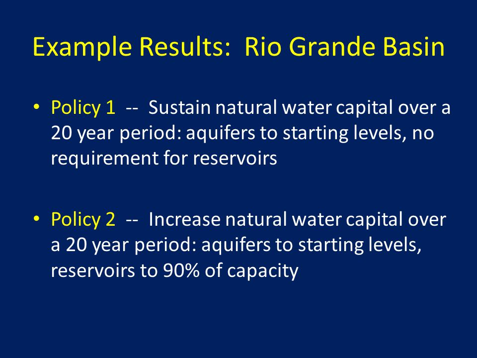 Example Results: Rio Grande Basin Policy 1 -- Sustain natural water capital over a 20 year period: aquifers to starting levels, no requirement for reservoirs Policy 2 -- Increase natural water capital over a 20 year period: aquifers to starting levels, reservoirs to 90% of capacity