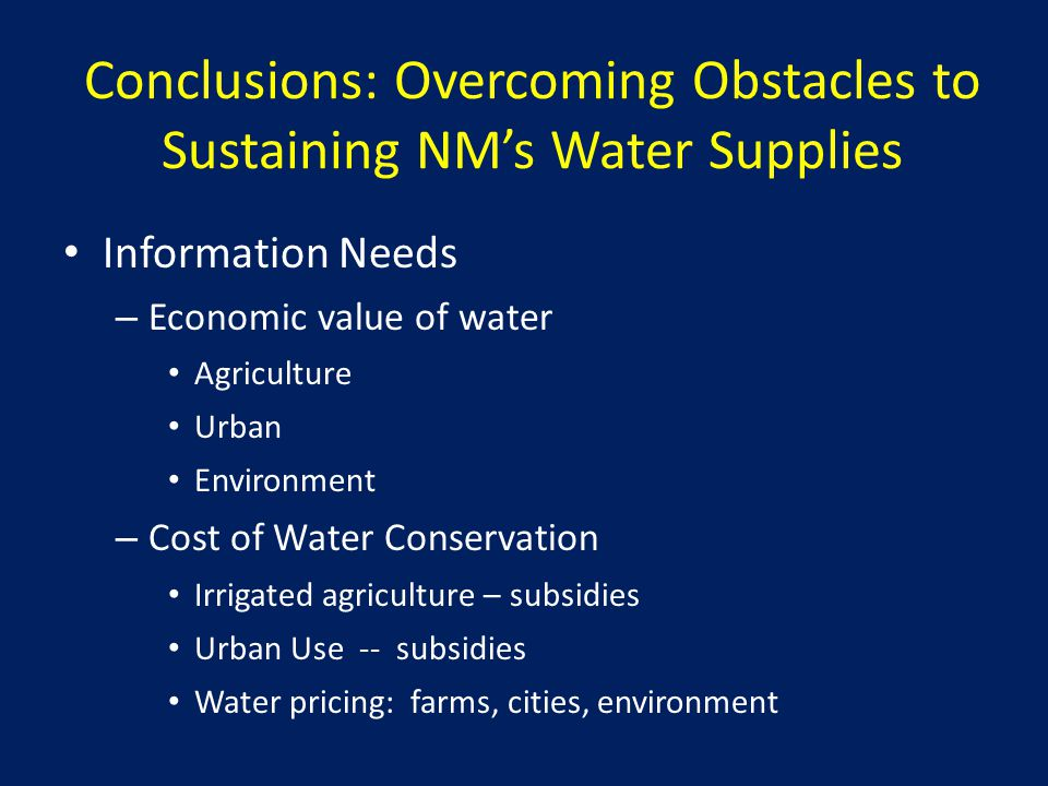 Conclusions: Overcoming Obstacles to Sustaining NM's Water Supplies Information Needs – Economic value of water Agriculture Urban Environment – Cost of Water Conservation Irrigated agriculture – subsidies Urban Use -- subsidies Water pricing: farms, cities, environment