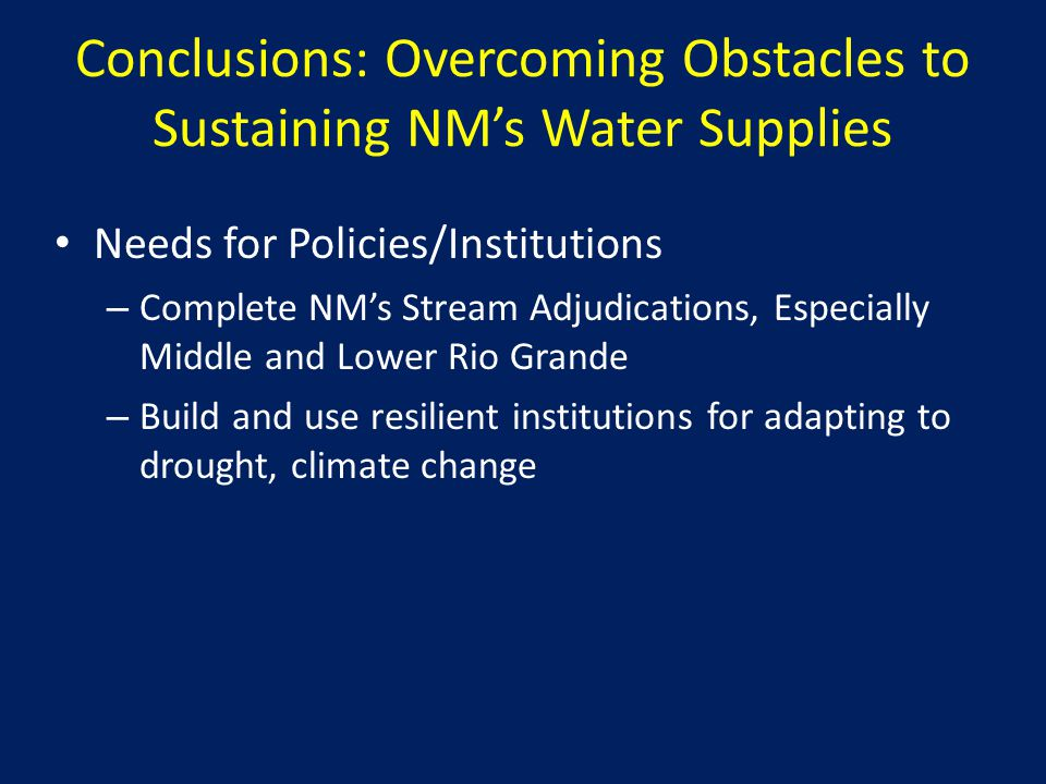 Conclusions: Overcoming Obstacles to Sustaining NM's Water Supplies Needs for Policies/Institutions – Complete NM's Stream Adjudications, Especially Middle and Lower Rio Grande – Build and use resilient institutions for adapting to drought, climate change