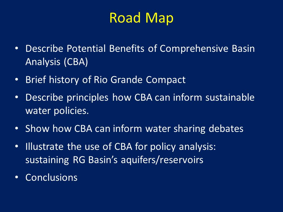 Road Map Describe Potential Benefits of Comprehensive Basin Analysis (CBA) Brief history of Rio Grande Compact Describe principles how CBA can inform sustainable water policies.