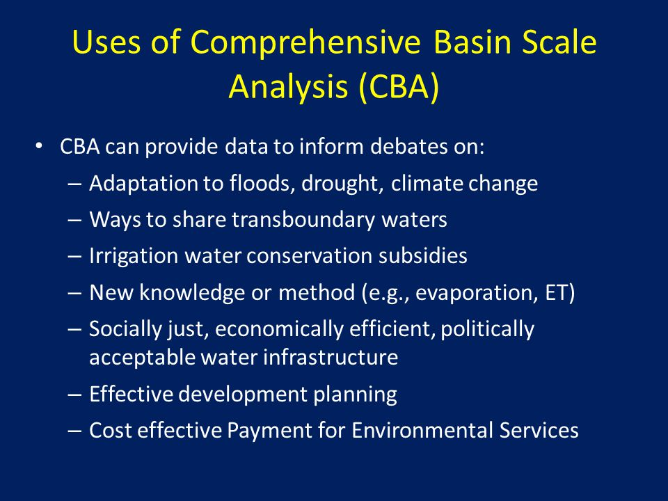 Uses of Comprehensive Basin Scale Analysis (CBA) CBA can provide data to inform debates on: – Adaptation to floods, drought, climate change – Ways to share transboundary waters – Irrigation water conservation subsidies – New knowledge or method (e.g., evaporation, ET) – Socially just, economically efficient, politically acceptable water infrastructure – Effective development planning – Cost effective Payment for Environmental Services