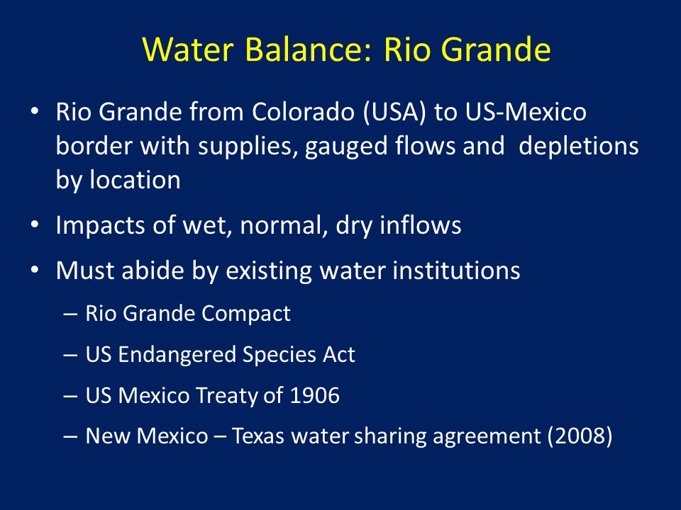 Water Balance: Rio Grande Rio Grande from Colorado (USA) to US-Mexico border with supplies, gauged flows and depletions by location Impacts of wet, normal, dry inflows Must abide by existing water institutions – Rio Grande Compact – US Endangered Species Act – US Mexico Treaty of 1906 – New Mexico – Texas water sharing agreement (2008)