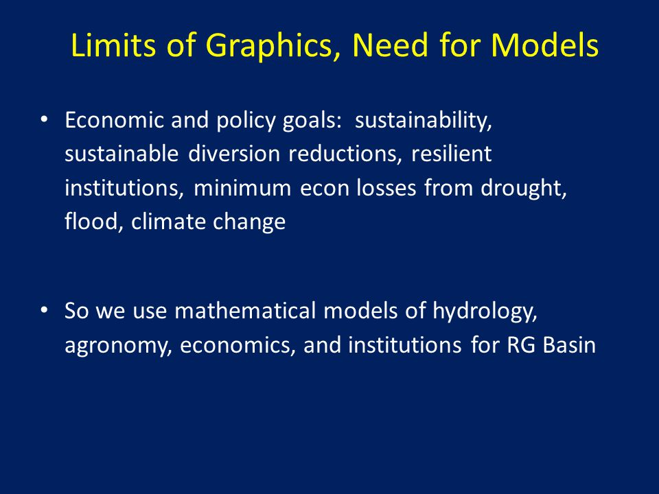 Limits of Graphics, Need for Models Economic and policy goals: sustainability, sustainable diversion reductions, resilient institutions, minimum econ losses from drought, flood, climate change So we use mathematical models of hydrology, agronomy, economics, and institutions for RG Basin
