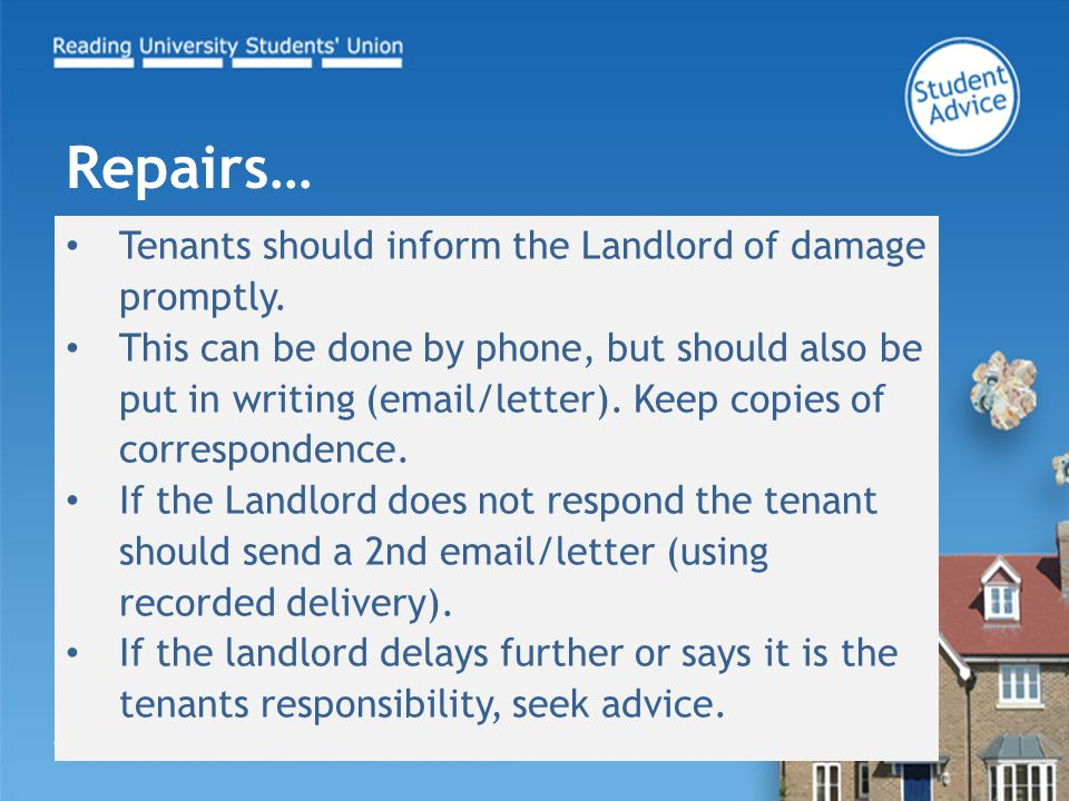 Tenants should inform the Landlord of damage promptly. This can be done by phone, but should also be put in writing (email/letter). Keep copies of cor