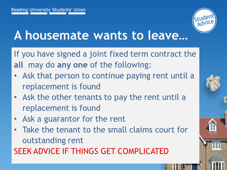 If you have signed a joint fixed term contract the all may do any one of the following: Ask that person to continue paying rent until a replacement is