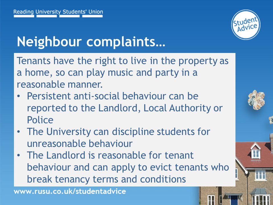 Tenants have the right to live in the property as a home, so can play music and party in a reasonable manner. Persistent anti-social behaviour can be