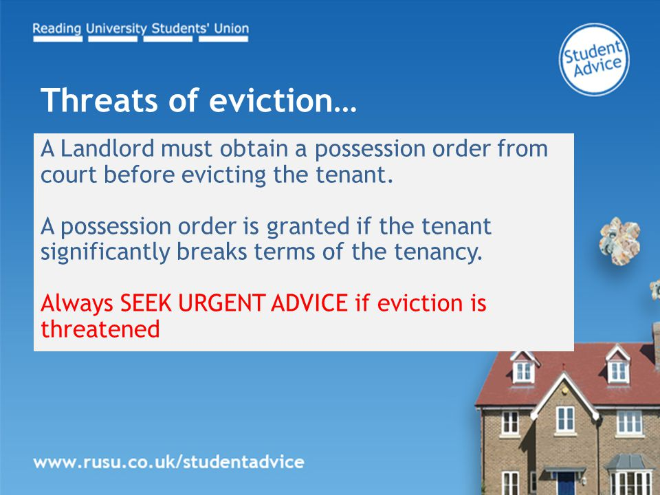 A Landlord must obtain a possession order from court before evicting the tenant. A possession order is granted if the tenant significantly breaks term