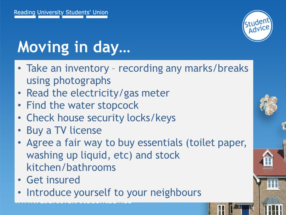 Take an inventory – recording any marks/breaks using photographs Read the electricity/gas meter Find the water stopcock Check house security locks/keys Buy a TV license Agree a fair way to buy essentials (toilet paper, washing up liquid, etc) and stock kitchen/bathrooms Get insured Introduce yourself to your neighbours Moving in day…