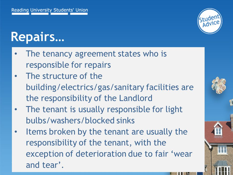 The tenancy agreement states who is responsible for repairs The structure of the building/electrics/gas/sanitary facilities are the responsibility of the Landlord The tenant is usually responsible for light bulbs/washers/blocked sinks Items broken by the tenant are usually the responsibility of the tenant, with the exception of deterioration due to fair 'wear and tear'.