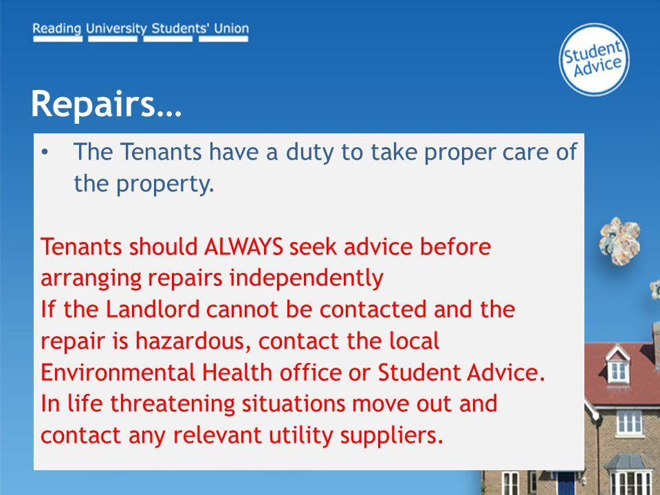 The Tenants have a duty to take proper care of the property. Tenants should ALWAYS seek advice before arranging repairs independently If the Landlord