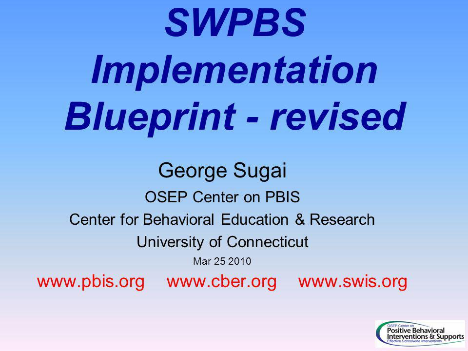 SWPBS Implementation Blueprint - revised George Sugai OSEP Center on PBIS Center for Behavioral Education & Research University of Connecticut Mar 25 2010 www.pbis.org www.cber.org www.swis.org