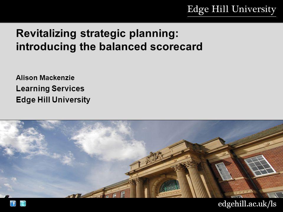 edgehill.ac.uk/ls Alison Mackenzie Learning Services Edge Hill University Revitalizing strategic planning: introducing the balanced scorecard