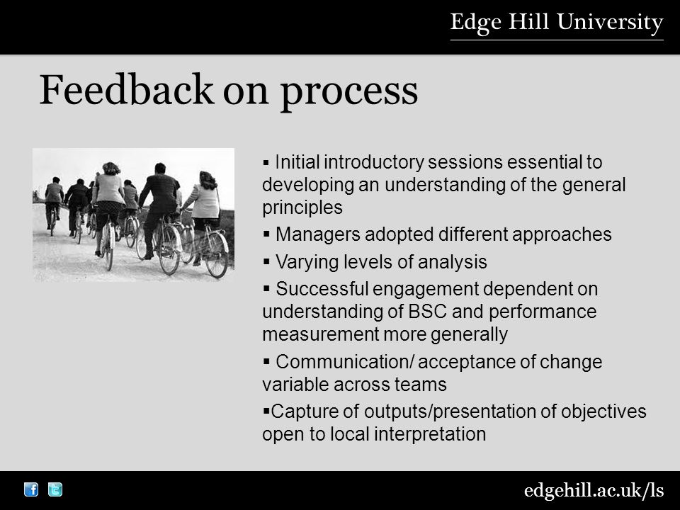 edgehill.ac.uk/ls Feedback on process  Initial introductory sessions essential to developing an understanding of the general principles  Managers adopted different approaches  Varying levels of analysis  Successful engagement dependent on understanding of BSC and performance measurement more generally  Communication/ acceptance of change variable across teams  Capture of outputs/presentation of objectives open to local interpretation