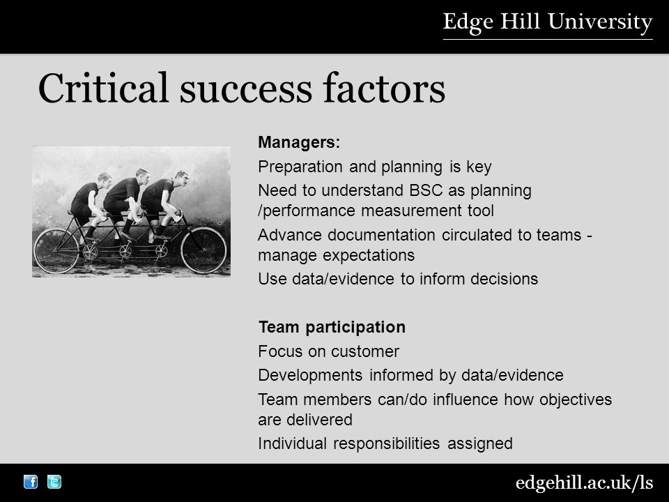edgehill.ac.uk/ls Critical success factors Managers: Preparation and planning is key Need to understand BSC as planning /performance measurement tool Advance documentation circulated to teams - manage expectations Use data/evidence to inform decisions Team participation Focus on customer Developments informed by data/evidence Team members can/do influence how objectives are delivered Individual responsibilities assigned