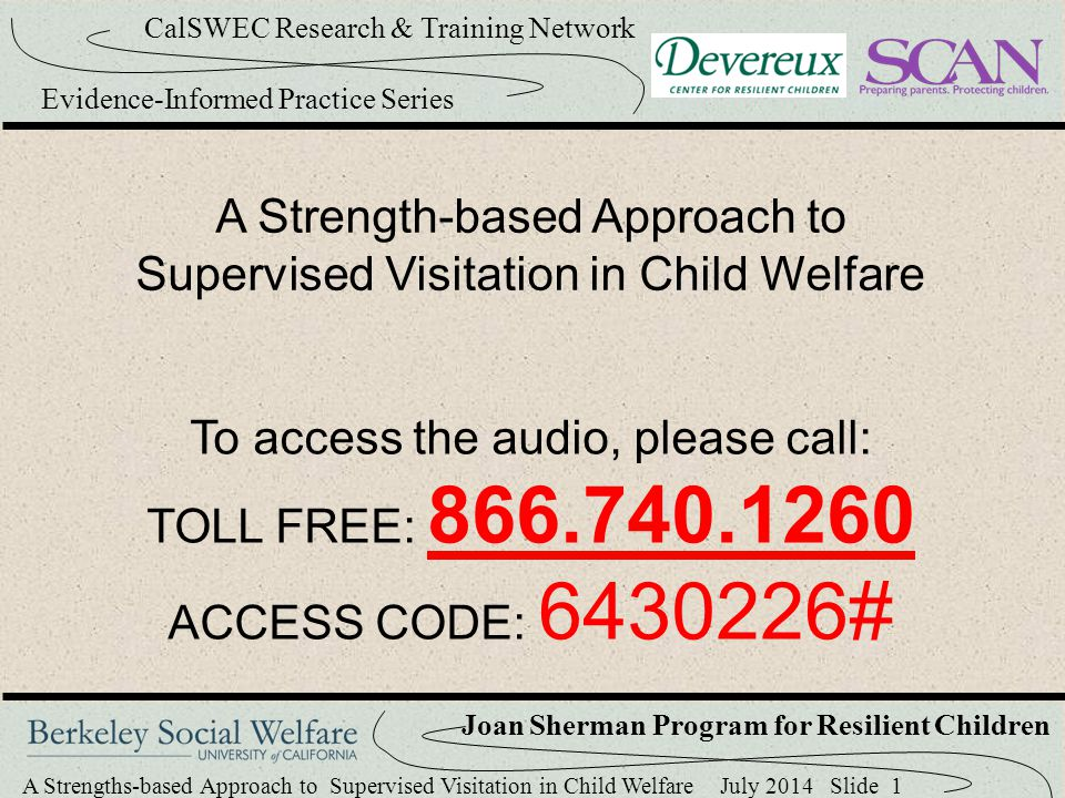 A Strengths-based Approach to Supervised Visitation in Child Welfare July 2014 Slide 22 CalSWEC Research & Training Network Evidence-Informed Practice Series Joan Sherman Program for Resilient Children Six Elements The visitation environment Strengths-based assessment Resilience meetings between workers & caregivers Stable visitation routines Activities to promote resilience Progress check-ups
