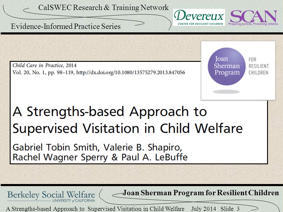 A Strengths-based Approach to Supervised Visitation in Child Welfare July 2014 Slide 34 CalSWEC Research & Training Network Evidence-Informed Practice Series Joan Sherman Program for Resilient Children Resilience Meetings