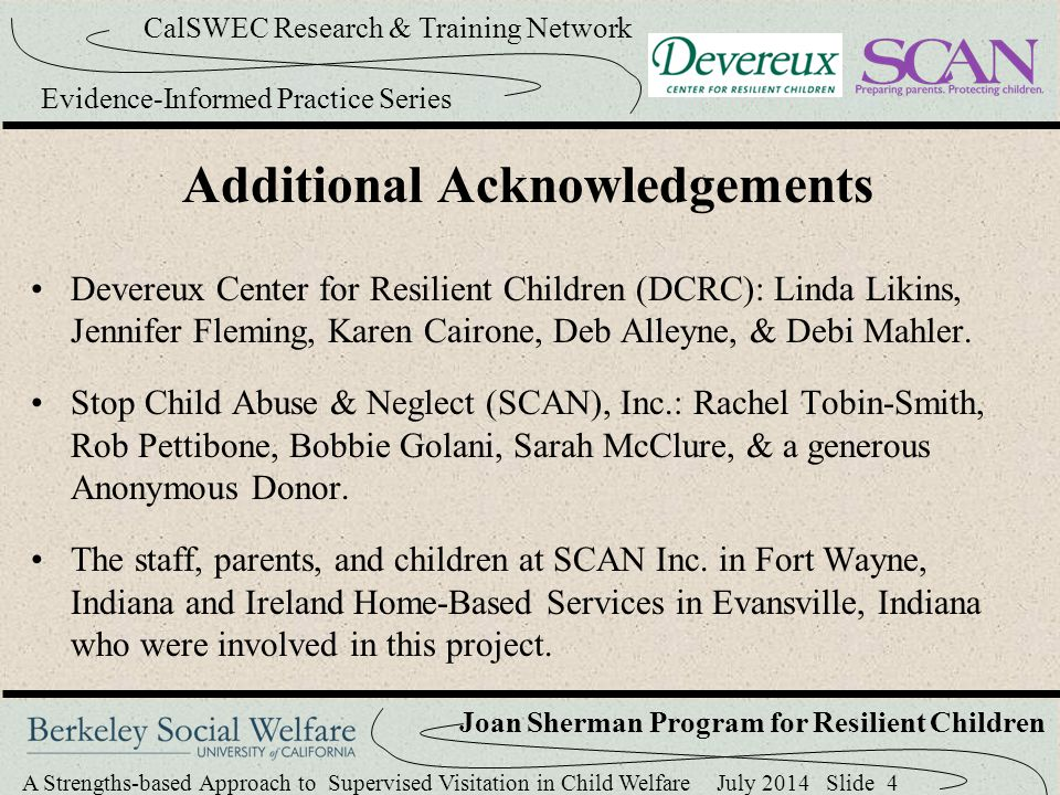 A Strengths-based Approach to Supervised Visitation in Child Welfare July 2014 Slide 15 CalSWEC Research & Training Network Evidence-Informed Practice Series Joan Sherman Program for Resilient Children Resilience The ability to recover from or adjust to misfortune or change The ability to bounce back Overcoming the Odds Better than expected outcomes in the context of adversity