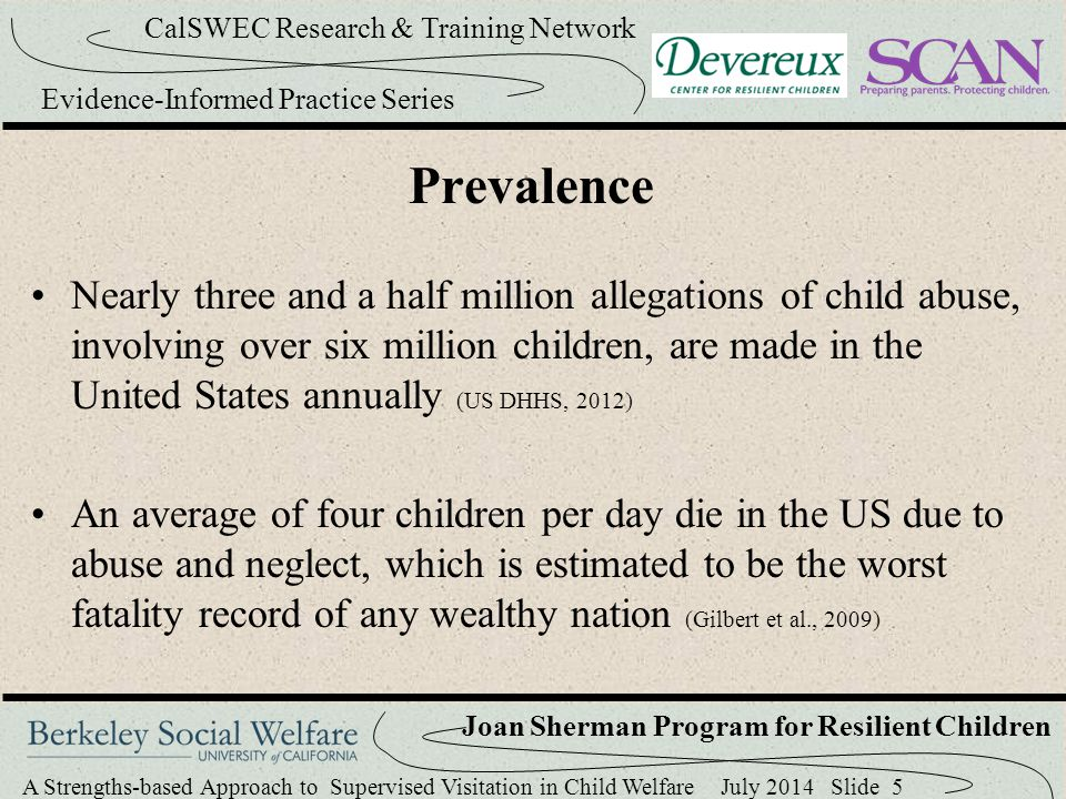 A Strengths-based Approach to Supervised Visitation in Child Welfare July 2014 Slide 36 CalSWEC Research & Training Network Evidence-Informed Practice Series Joan Sherman Program for Resilient Children Resilience Meeting - Literature The coaching of parents should begin before visitation starts Take the time for parents and workers to build rapport Agencies should to have a formalized process that requires workers to seek family input Collaboratively develop visitation goals and plans (Beyer, 2008; Haight et al., 2002) Gerring, Kemp, & Marcenko, 2008; NTAECSC, 2008; Mourikis, 2002; New York State Office of Children and Family Services, 2004; Nesmith, 2013)