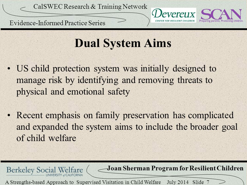 A Strengths-based Approach to Supervised Visitation in Child Welfare July 2014 Slide 18 CalSWEC Research & Training Network Evidence-Informed Practice Series Joan Sherman Program for Resilient Children Development of a Strengths-based Approach to Supervised Visitation 15 hours of staff training to become familiar with Devereux resources (e.g., DECA I/T, DECA P2, DESSA, strategy guides for parents and staff) Drafted a book of family activities to help parents recognize and promote resilience in their children 3 focus groups to consider implementation & adaptations
