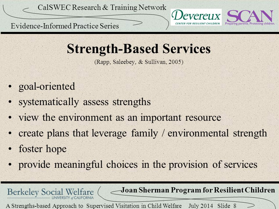 A Strengths-based Approach to Supervised Visitation in Child Welfare July 2014 Slide 29 CalSWEC Research & Training Network Evidence-Informed Practice Series Joan Sherman Program for Resilient Children Strength-Based Assessment