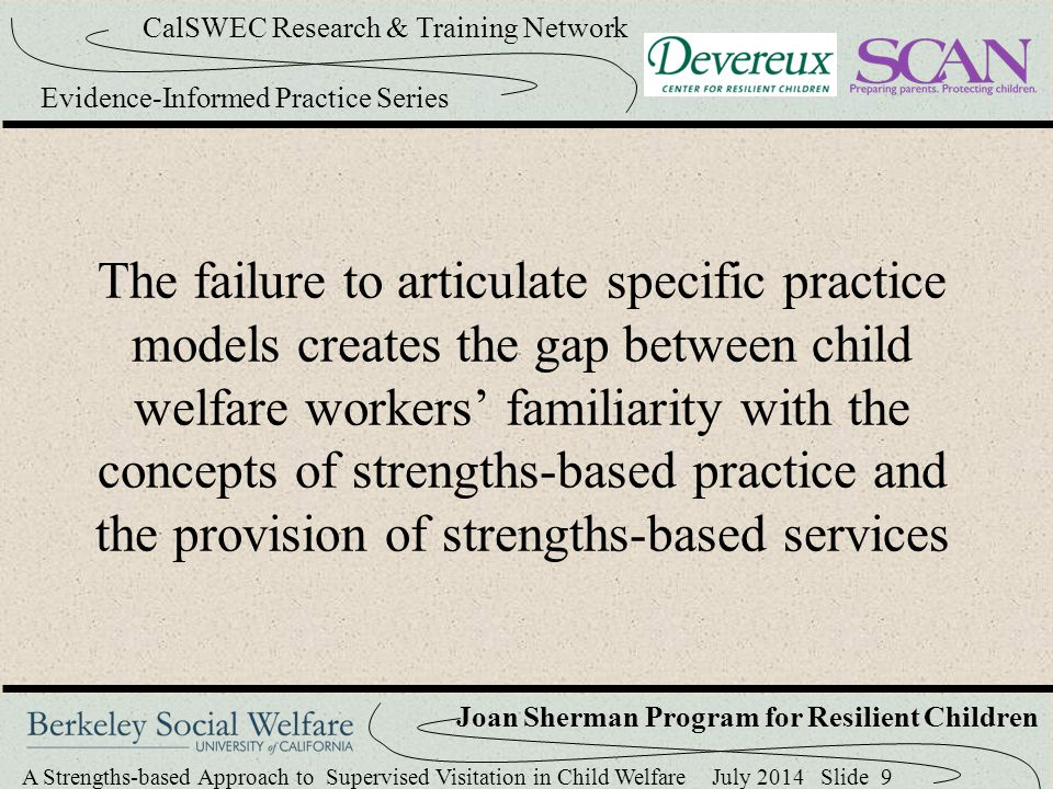 A Strengths-based Approach to Supervised Visitation in Child Welfare July 2014 Slide 40 CalSWEC Research & Training Network Evidence-Informed Practice Series Joan Sherman Program for Resilient Children Resilience Plan Goals are set for the child, the parent, and the worker (coach) Coach's Goals : Parent is encouraged to select 1-2 methods the coach can use to support and encourage the parent during the visit The coaching supports typically include: asking questions, modeling, offering creative ideas, playing alongside, and cueing