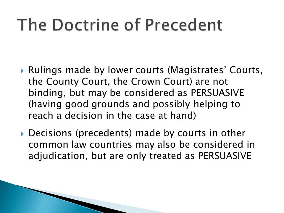  Rulings made by lower courts (Magistrates' Courts, the County Court, the Crown Court) are not binding, but may be considered as PERSUASIVE (having g