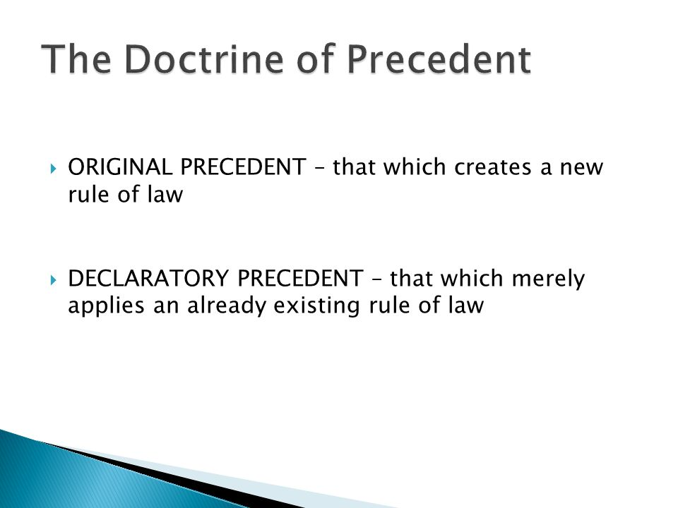  ORIGINAL PRECEDENT – that which creates a new rule of law  DECLARATORY PRECEDENT – that which merely applies an already existing rule of law